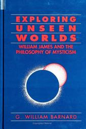 Exploring Unseen Worlds: William James and the Philosophy of Mysticism