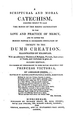 A Scriptural and Moral Catechism  designed     to lead the minds of the rising generation to the love and practice of mercy  and to expose the horrid nature     of cruelty to the dumb creation     Second edition