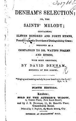Denham s Selection  or  the Saints  melody  containing eleven hundred and forty hymns  founded upon the doctrines of distinguishing grace  designed as a companion to Dr  Watts s Psalms and Hymns  with some originals  by D  Denham     Ninth edition PDF
