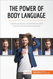 The Power of Body Language: Create positive impressions and communicate persuasively