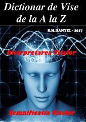 Dictionar de Vise de la A la Z - Interpretarea Viselor - Semnificatia Viselor: CUPRINS: 1) Introducere 2) Definitie vis 3) Visele in istorie 4) Visele in psihanaliza 5) Sigmund Freud 6) Activitatea creierului in timpul viselor 7) Diferentele viselor intre sexe si continutul lor 8) Neurobiologia viselor 9) Dictionar / Semnificatie si interpretare in vise de la A la Z 10) BONUS - SEMNIFICATIA SI INTERPRETAREA VISELOR EROTICE DETALIAT