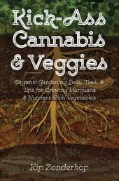 Kick-Ass Cannabis & Veggies: Organic Gardening Soils, Teas, and Tips for Growing Marijuana and Nutrient-Rich Vegetables