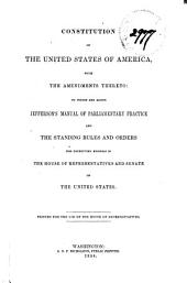 Constitution of the United States of American with Amendments Thereto: To which are Added Jefferson's Manual of Parliamentary Practice, and the Standing Rules and Orders for Conducting Business in the House of Representatives and Senate of the United States