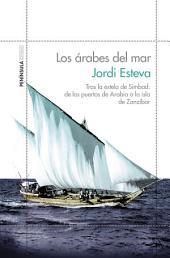 Los árabes del mar: Tras la estela de Simbad: de los puertos de Arabia a la isla de Zanzibar