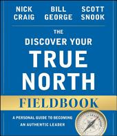 The Discover Your True North Fieldbook: A Personal Guide to Finding Your Authentic Leadership, Edition 2