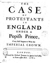 The Case of Protestants in England Under a Popish Prince, If Any Shall Happen to Wear the Imperial Crown