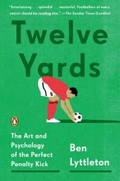 Twelve Yards: The Art and Psychology of the Perfect Penalty Kick