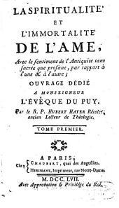 La Spiritualité Et L'Immortalité De L'Ame: Avec le sentiment de l'Antiquité tant sacrée que profane, par rapport à l'une & à l'autre; Ouvrage Dédié A Monseigneur L'Évêque Du Puy, Volume1