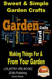 Sweet & Simple Garden Crafts - Making Things For & From your Garden