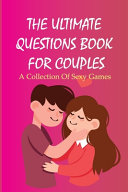 The Ultimate Questions Book For Couples  A Collection Of Sexy Games PDF