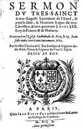 Sermon du tres-sainct & tres-auguste sacrement de l'Autel, & pour le salut, & l'heureux regne du tres-chrestien, & tres-genereux Louys XIII. roy de France & de Nauarre... Par messire Charles de S. Sixt, euesque de Riez....