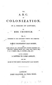 The A.B.C. of Colonization: In a Series of Letters, by Mrs. Chisholm. No. I. Addressed to the Gentlemen Forming the Committee of the Family Colonization Loan Society, Viz. Lord Ashley, M.P., the Right Hon. Sydney Herbert, M.P., the Hon. Vernon Smith, M.P., John Tidd Pratt, Esq., F.G.P. Neison, Esq., M. Monsell, Esq., M.P. Having Appended a Letter to Lord Ashley, and the Rules of the Family Colonization Loan Society