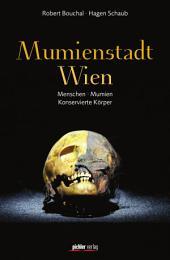 Mumienstadt Wien: Menschen - Mumien - Konservierte Körper