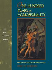 One Hundred Years of Homosexuality: And Other Essays on Greek Love
