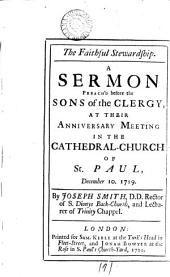 The Faithful Stewardship: A Sermon Preach'd Before the Sons of the Clergy, at Their Anniversary Meeting in the Cathedral-Church of St. Paul, December 10. 1719