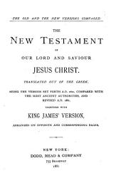 The New Testament of Our Lord and Savior Jesus Christ: Translated Out of the Greek: Being the Version Set Forth A.D. 1611 Compared with the Most Ancient Authorities, and Revised A.D. 1881, Together with King James' Version, Arranged on Opposite and Corresponding Pages
