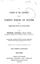A Course of Six Lectures on the Various Forces of Matter: And Their Relations to Each Other