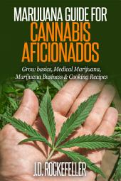 Marijuana Guide for Cannabis Aficionados: Grow Basics, Medical Marijuana, Marijuana Business & Cooking Recipes