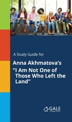A Study Guide For Anna Akhmatova S I Am Not One Of Those Who Left The Land  Book PDF