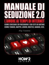 MANUALE DI SEDUZIONE 2.0: L'AMORE AI TEMPI DI INTERNET. Come Cuccare su Facebook e sui Siti di Dating come Tinder, Happn, Lovoo, Meetic, Badoo, ecc.