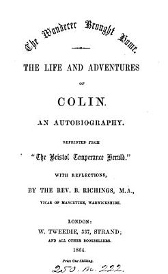 The wanderer brought home  The life and adventures of Colin  an autobiography repr  from  The Bristol temperance herald  with reflections by B  Richings PDF