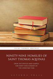 Ninety-Nine Homilies of Saint Thomas Aquinas: Upon the Epistles and Gospels for Forty-Nine Sundays of the Christian Year