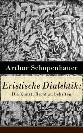 Eristische Dialektik: Die Kunst, Recht zu behalten (Vollständige Ausgabe): Kunst des Streitens, Kunst des Disputierens