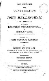 The Substance of a Conversation with John Bellingham, the Assassin of the Late Right Hon. Spencer Perceval. On Sunday, May 17, 1812, the Day Previous to His Execution:: Together with Some General Remarks