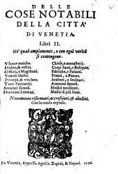 Delle Cose Notabili Della Città Di Venetia: Libri II. Ne quali amplamente,e con ogni verità si contengono: Usance antiche. Habiti, & vestiti... Musici di più sorte. Con la tavola copiosa