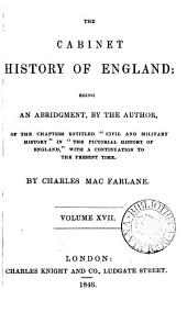 The cabinet history of England, an abridgment of the chapters entitled 'Civil and military history' in the Pictorial history of England [by G.L. Craik and C. MacFarlane] with a continuation to the present time: Volumes 17-18