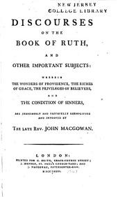 Discourses on the Book of Ruth and Other Important Subjects: Wherein the Wonders of Providence, the Riches of Grace, the Privileges of Believers, and the Condition of Sinners, are Judiciously and Faithfully Exemplified and Improved