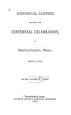 Historical Address Delivered at the Centennial Celebration  in Easthampton  Mass   July 4  1876 PDF