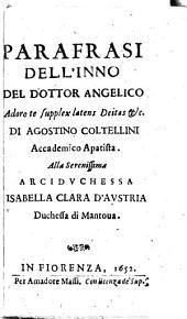 Parafrasi dell'inno del dottor Angelico Adoro te supplex latens deitas & c. di Agostino Coltellini accademico apatista. Alla serenissima arciduchessa Isabella Clara d'Austria duchessa di Mantoua
