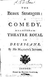 The Beaux Stratagem: A Comedy. As it is Acted at the Theatre Royal in Drury-Lane, by His Majesty's Servants