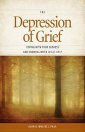 The Depression of Grief: Coping with Your Sadness and Knowing When to Get Help