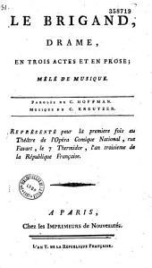 Le Brigand. Drame en trois actes et en prose, mêlé de musique. Paroles du c. Hoffman, musique du c. Kreutzer. Représenté, pour la première fois, au théâtre de l'Opéra comique national, le 7 thermidor, l'an III...