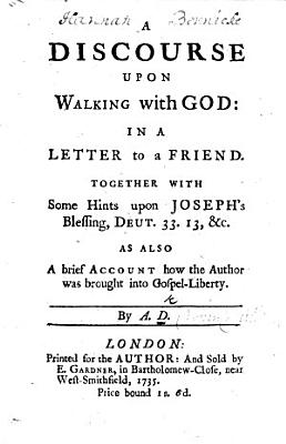 A Discourse Upon Walking with God  in a Letter to a Friend  Together with Some Hints Upon Joseph s Blessing  Deut  33 13   c  As Also a Brief Account how the Author was Brought Into Gospel liberty  By A D  PDF