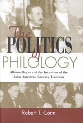 The Politics of Philology: Alfonso Reyes and the Invention of the Latin American Literary Tradition