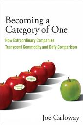 Becoming a Category of One: How Extraordinary Companies Transcend Commodity and Defy Comparison, Edition 2