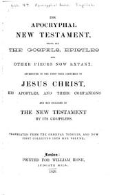 The Apocryphal New Testament, Being All the Gospels, Epistles, and Other Pieces Now Extant Attributed in the First Four Centuries to Jesus Christ, His Apostles, and Their Companions and Not Included in the New Testament, by Its Compilers: Translated from the Original Tongues and Now First Collected Into One Volume