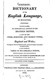 Johnson's Dictionary of the English Language, in miniature: To which are added, an alphabetical account of the heathen deities, a list of the cities, boroughs, and market towns, in England and Wales. The Days on which the Markets are held and how far distant from London in measured miles. A chronological table of remarkable events discoveries and inventions, also the aera, country, and writings of learned men, and a list of commercial stamps, bonds, & e. & e