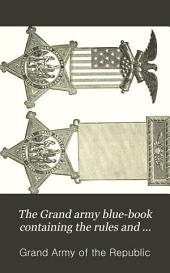 The Grand Army Blue-book Containing the Rules and Regulations of the Grand Army of the Republic and Official Decisions and Opinions Thereon, with Additional Notes