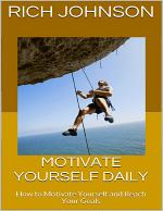 Motivate Yourself Daily: How to Motivate Yourself and Reach Your Goals