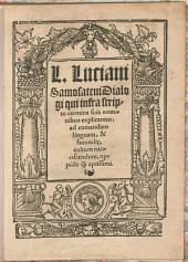 L. Luciani Samosateni Dialogi qui infra scripto carmine suis nominibus explicantur ad comendam linguam, & facundie, cultum nanciscendum, oppido q[uam] aptissimi