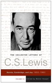 The Collected Letters of C.S. Lewis, Volume 3: Narnia, Cambridge, and Joy, 1950 - 1963, Volume 3