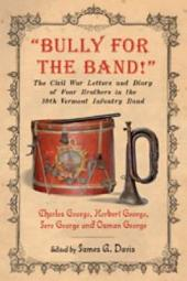 """Bully for the Band!"": The Civil War Letters and Diary of Four Brothers in the 10th Vermont Infantry Band"