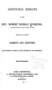 Additional Remains of the Rev. Robert Murray M'Cheyne, Late Minister of St. Peter's Church, Dundee: Consisting of Various Sermons and Lectures Delivered by Him in the Course of His Ministry