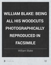 William Blake: Being All His Woodcuts Photographically Reproduced in Facsimile