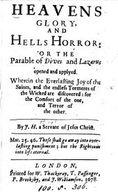 Heavens glory, and Hells horror: or The parable of Dives and Lazarus opened and applyed, by J.H.