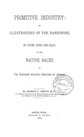 Primitive Industry: Or, Illustrations of the Handiwork, in Stone, Bone and Clay, of the Native Races of the Northern Atlantic Seaboard of America